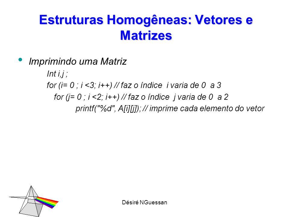 Désiré NGuessan Estruturas Homogêneas: Vetores e Matrizes Imprimindo uma Matriz Int i,j ; for (i= 0 ; i <3; i++) // faz o índice i varia de 0 a 3 for