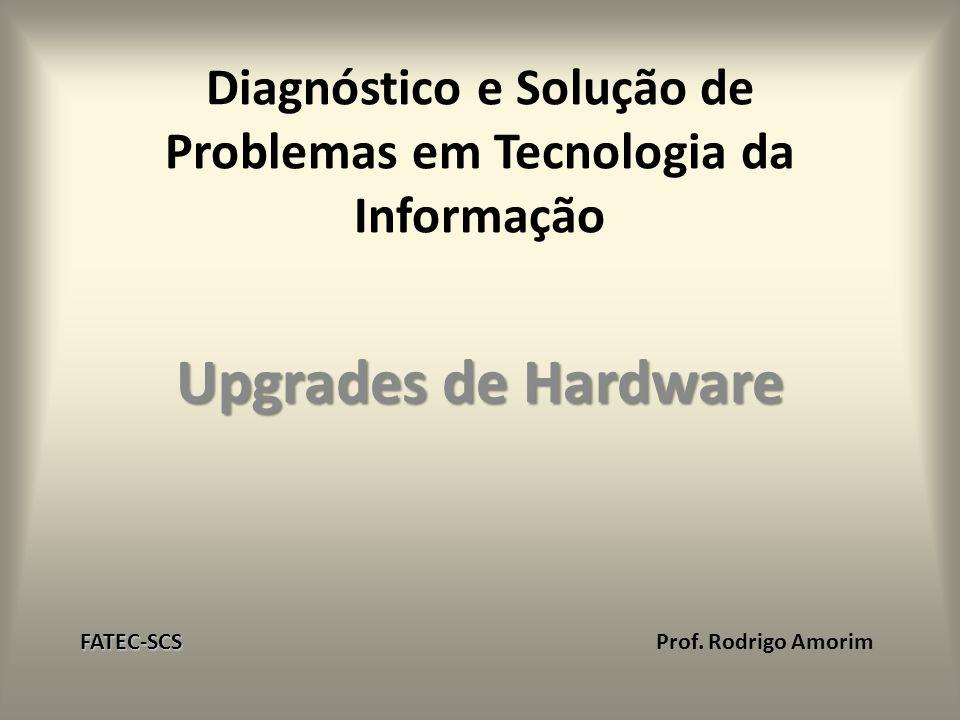 Diagnóstico e Solução de Problemas em Tecnologia da Informação Upgrades de Hardware FATEC-SCS FATEC-SCS Prof. Rodrigo Amorim