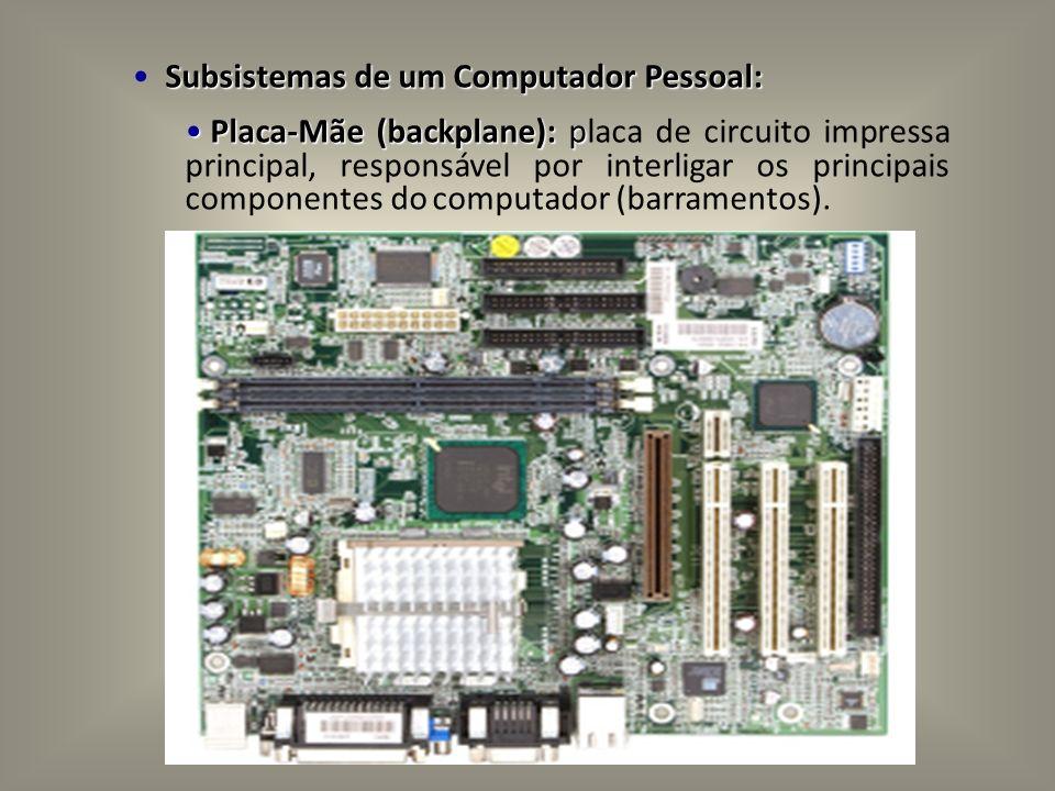 Subsistemas de um Computador Pessoal: Placa-Mãe (backplane): p Placa-Mãe (backplane): placa de circuito impressa principal, responsável por interligar