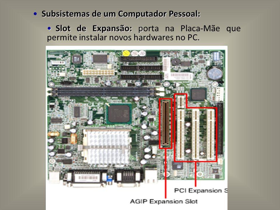 Subsistemas de um Computador Pessoal: Slot de Expansão: p Slot de Expansão: porta na Placa-Mãe que permite instalar novos hardwares no PC.
