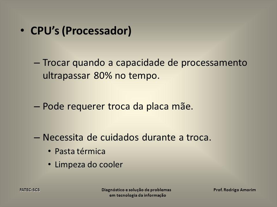 CPUs (Processador) – Trocar quando a capacidade de processamento ultrapassar 80% no tempo. – Pode requerer troca da placa mãe. – Necessita de cuidados