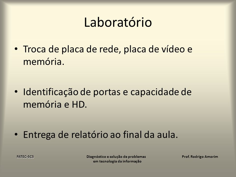 Laboratório Troca de placa de rede, placa de vídeo e memória. Identificação de portas e capacidade de memória e HD. Entrega de relatório ao final da a