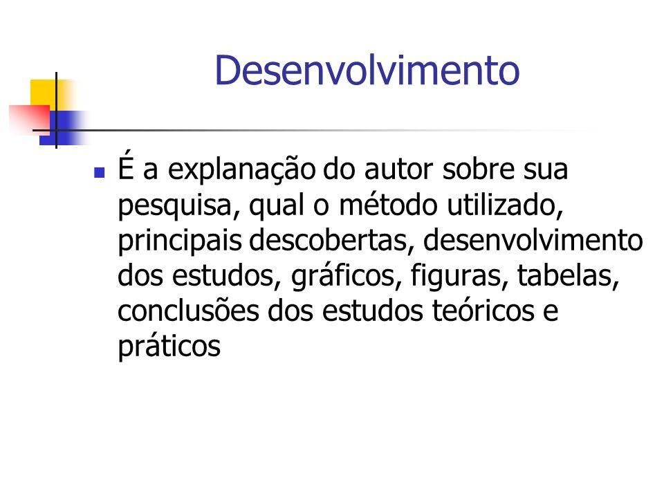 Desenvolvimento É a explanação do autor sobre sua pesquisa, qual o método utilizado, principais descobertas, desenvolvimento dos estudos, gráficos, fi