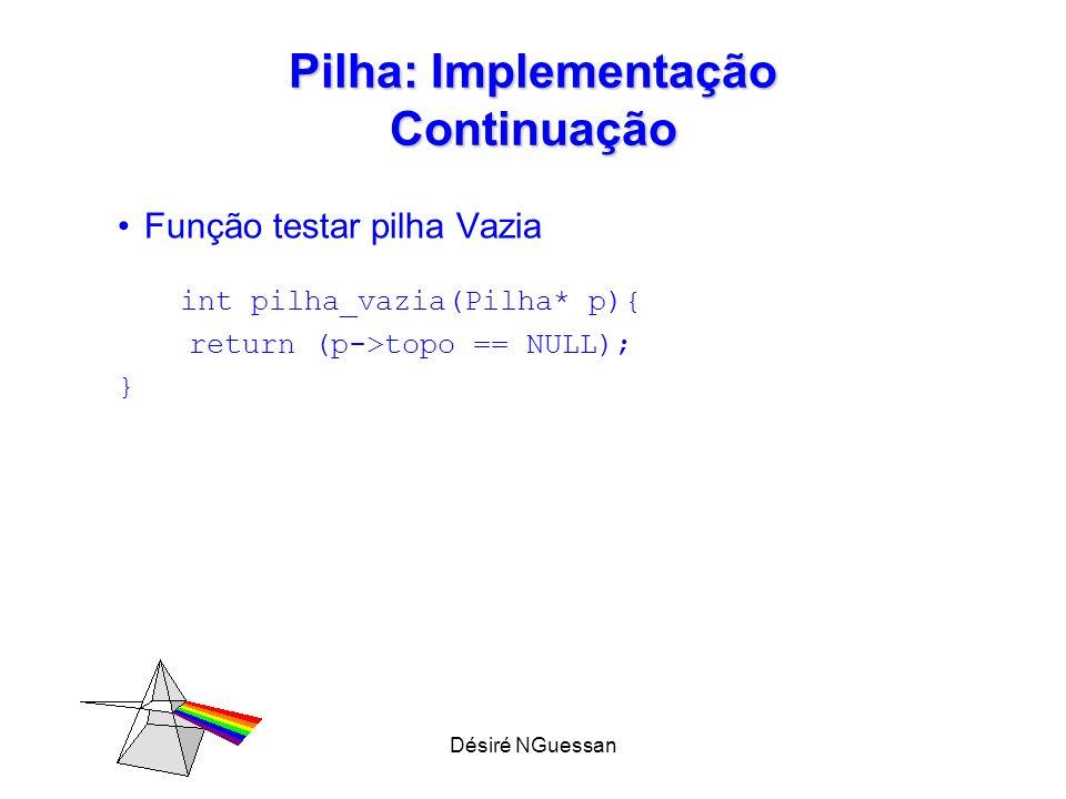 Désiré NGuessan Pilha: Implementação Continuação Função testar pilha Vazia int pilha_vazia(Pilha* p){ return (p->topo == NULL); }