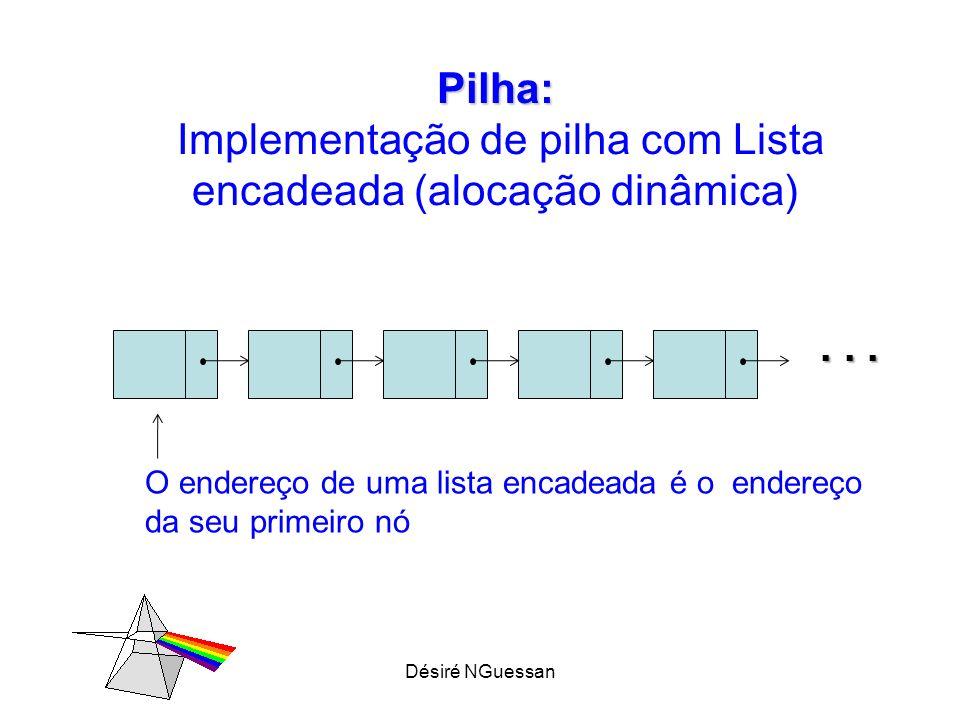 Désiré NGuessan Pilha: Pilha: Implementação de pilha com Lista encadeada (alocação dinâmica)... O endereço de uma lista encadeada é o endereço da seu
