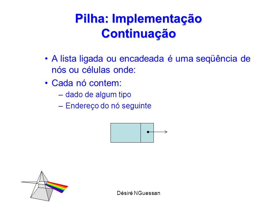 Désiré NGuessan Pilha: Implementação Continuação A lista ligada ou encadeada é uma seqüência de nós ou células onde: Cada nó contem: –dado de algum ti