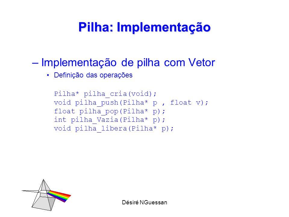 Désiré NGuessan Pilha: Implementação –Implementação de pilha com Vetor Definição das operações Pilha* pilha_cria(void); void pilha_push(Pilha* p, floa