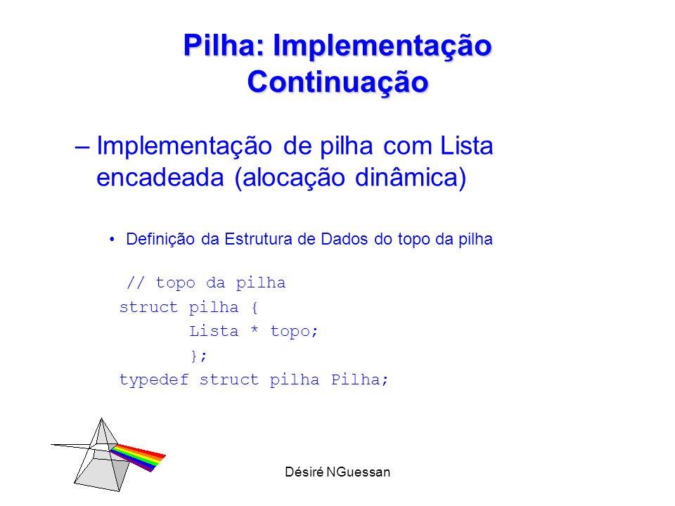 Désiré NGuessan Pilha: Implementação Continuação –Implementação de pilha com Lista encadeada (alocação dinâmica) Definição da Estrutura de Dados do to