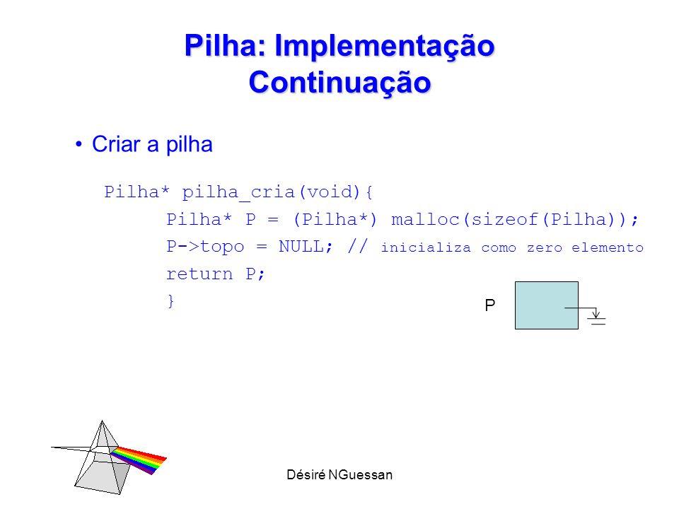 Désiré NGuessan Pilha: Implementação Continuação Criar a pilha Pilha* pilha_cria(void){ Pilha* P = (Pilha*) malloc(sizeof(Pilha)); P->topo = NULL; //