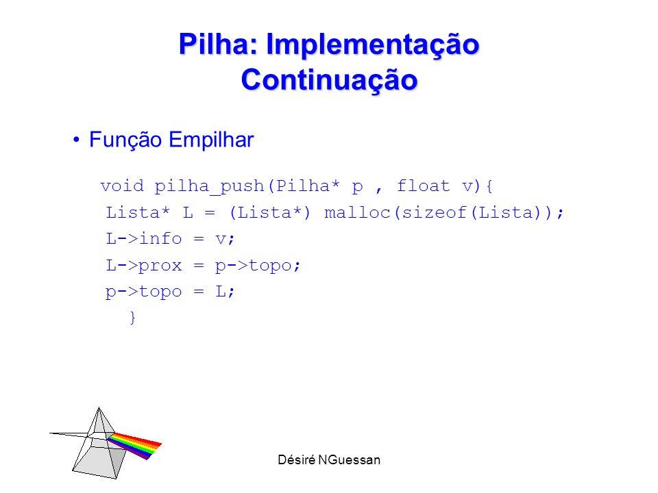 Désiré NGuessan Pilha: Implementação Continuação Função Empilhar void pilha_push(Pilha* p, float v){ Lista* L = (Lista*) malloc(sizeof(Lista)); L->inf