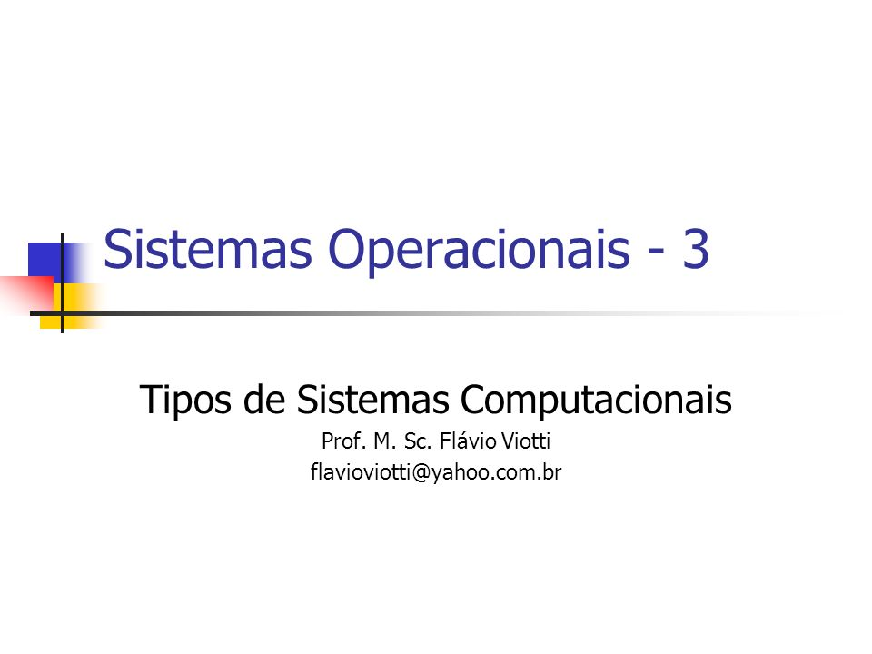 Sistemas Operacionais - 3 Tipos de Sistemas Computacionais Prof. M. Sc. Flávio Viotti flavioviotti@yahoo.com.br