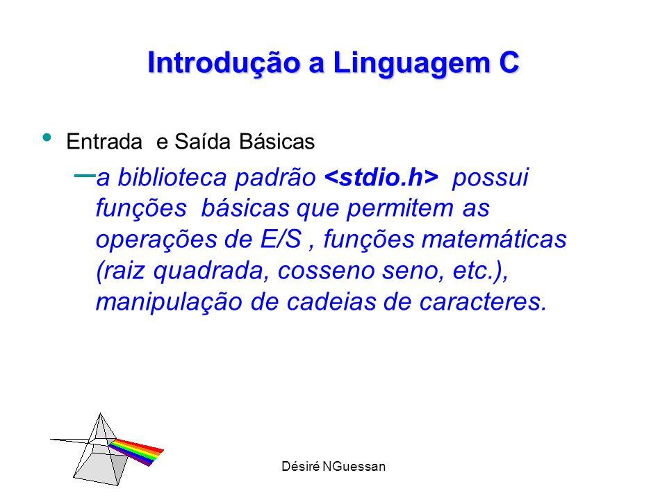Désiré NGuessan Introdução a Linguagem C Entrada e Saída Básicas – a biblioteca padrão possui funções básicas que permitem as operações de E/S, funções matemáticas (raiz quadrada, cosseno seno, etc.), manipulação de cadeias de caracteres.
