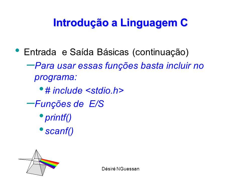 Désiré NGuessan Introdução a Linguagem C Entrada e Saída Básicas (continuação) – Para usar essas funções basta incluir no programa: # include – Funções de E/S printf() scanf()