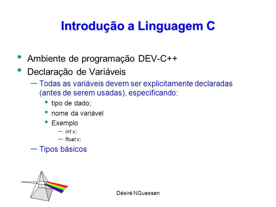 Désiré NGuessan Introdução a Linguagem C Declaração de Variáveis – Tipos básicos (Estruturas de dados primitivas) char, int, float, long int, double Diferem entre si pelo espaço de memória que ocupam TIPOTamanhoRepresentatividade char1byte-128 a 127 int2 bytes-32768 a 32767 float4 bytes3.4x10 -38 a 3.4x10 38 Long int4 bytes-2147483648 a 2147483647 Double8 bytes1.7x10 -308 a 1.7x10 308