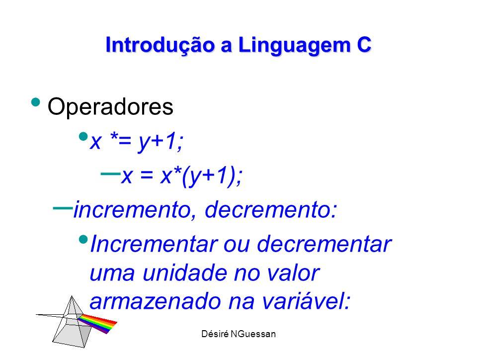 Désiré NGuessan Introdução a Linguagem C Operadores n++; // incrementa 1 no valor da variável n n--; // decrementa 1 do valor da variável n
