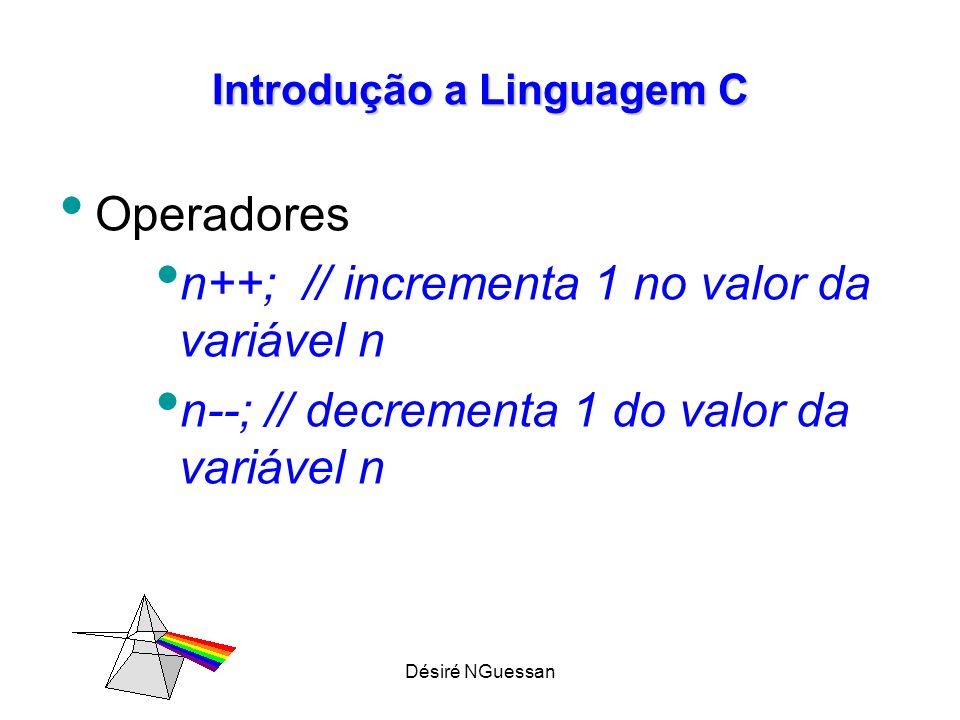 Désiré NGuessan Introdução a Linguagem C – incremento, decremento: Podem ser colocados antes ou depois da variável a modificar.