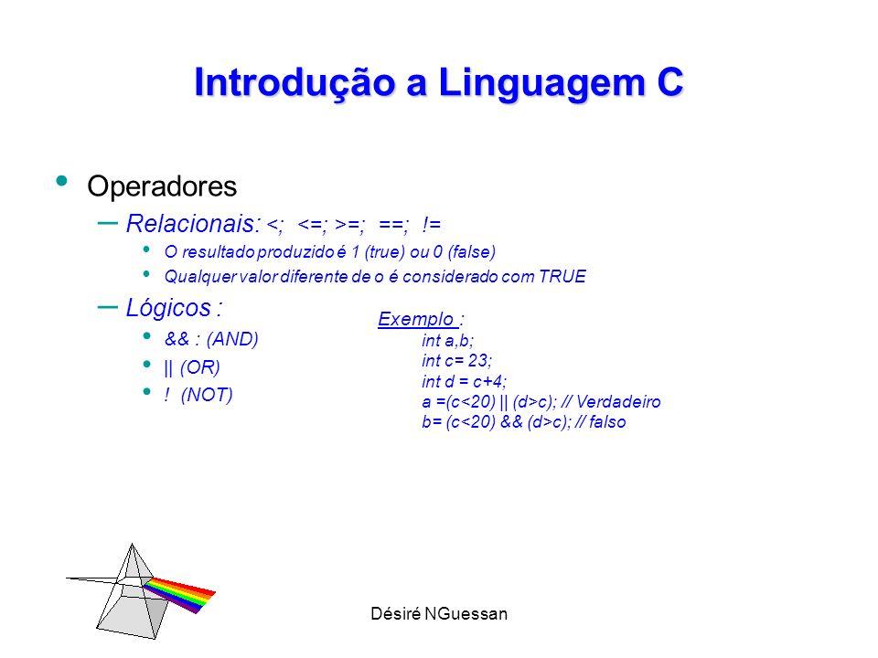 Désiré NGuessan Introdução a Linguagem C Operadores – Relacionais: =; ==; != O resultado produzido é 1 (true) ou 0 (false) Qualquer valor diferente de o é considerado com TRUE – Lógicos : && : (AND) || (OR) .