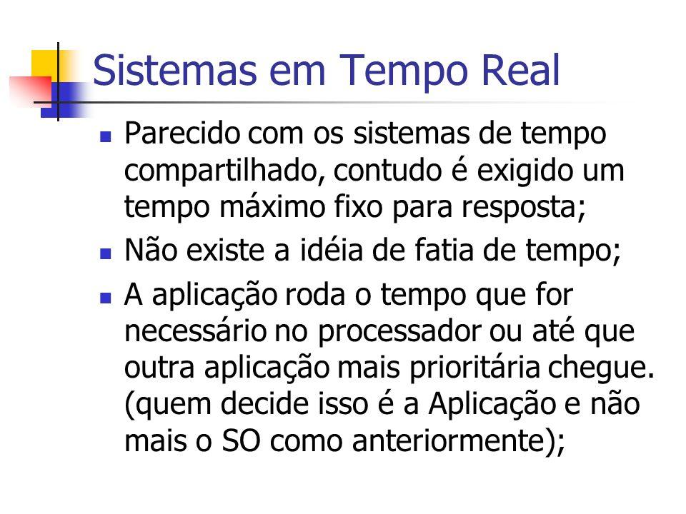 Sistemas em Tempo Real Parecido com os sistemas de tempo compartilhado, contudo é exigido um tempo máximo fixo para resposta; Não existe a idéia de fa