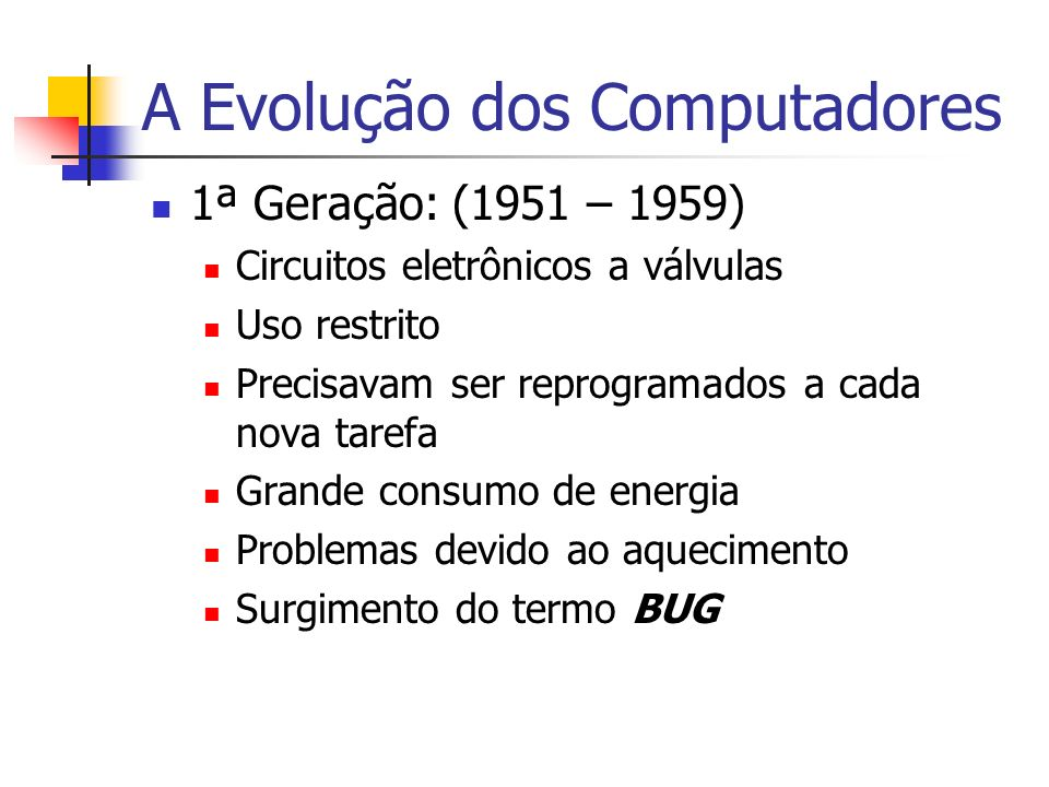 A Evolução dos Computadores 1ª Geração: (1951 – 1959) Circuitos eletrônicos a válvulas Uso restrito Precisavam ser reprogramados a cada nova tarefa Gr