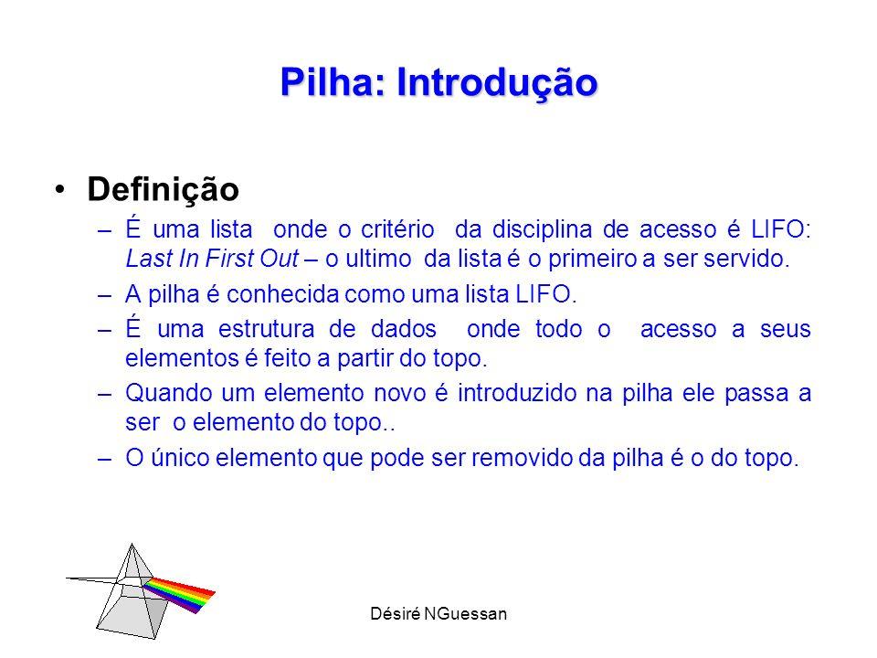 Désiré NGuessan Pilha: Introdução Definição –É uma lista onde o critério da disciplina de acesso é LIFO: Last In First Out – o ultimo da lista é o primeiro a ser servido.