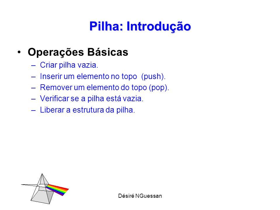 Désiré NGuessan Pilha: Introdução Operações Básicas –Criar pilha vazia. –Inserir um elemento no topo (push). –Remover um elemento do topo (pop). –Veri