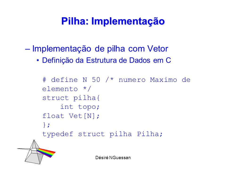 Désiré NGuessan Pilha: Implementação –Implementação de pilha com Vetor Definição da Estrutura de Dados em C # define N 50 /* numero Maximo de elemento */ struct pilha{ int topo; float Vet[N]; }; typedef struct pilha Pilha;