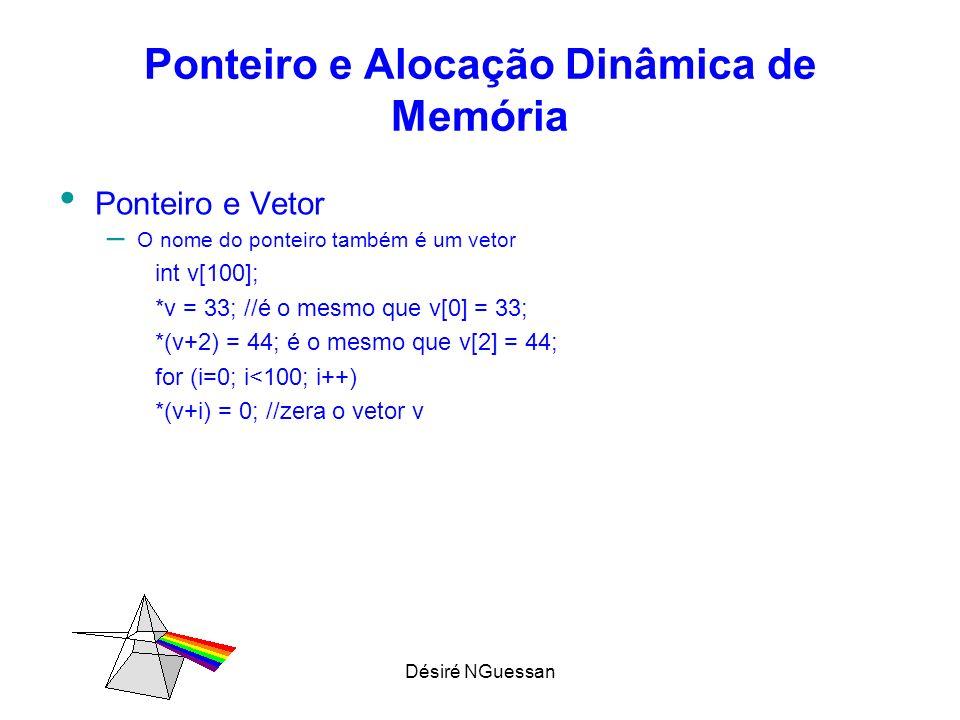 Désiré NGuessan Ponteiro e Alocação Dinâmica de Memória Ponteiro e Vetor – O nome do ponteiro também é um vetor int v[100]; *v = 33; //é o mesmo que v