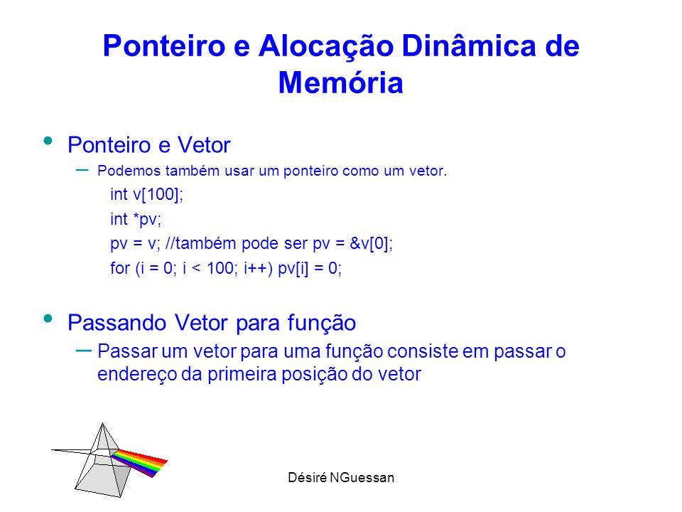 Désiré NGuessan Ponteiro e Alocação Dinâmica de Memória Ponteiro e Vetor – Podemos também usar um ponteiro como um vetor. int v[100]; int *pv; pv = v;