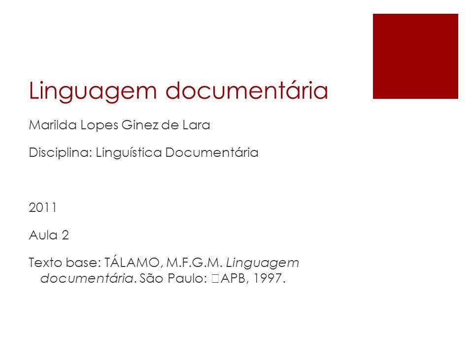 Linguagem documentária Marilda Lopes Ginez de Lara Disciplina: Linguística Documentária 2011 Aula 2 Texto base: TÁLAMO, M.F.G.M. Linguagem documentári