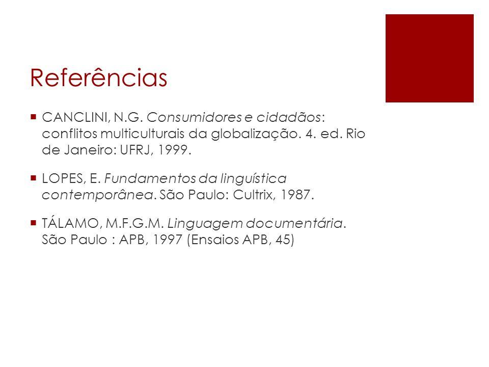 Referências CANCLINI, N.G. Consumidores e cidadãos: conflitos multiculturais da globalização. 4. ed. Rio de Janeiro: UFRJ, 1999. LOPES, E. Fundamentos