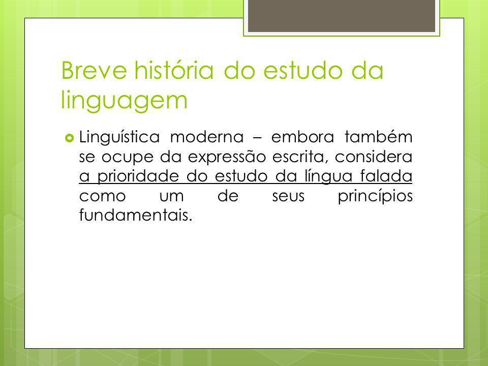Breve história do estudo da linguagem Linguística moderna – embora também se ocupe da expressão escrita, considera a prioridade do estudo da língua falada como um de seus princípios fundamentais.