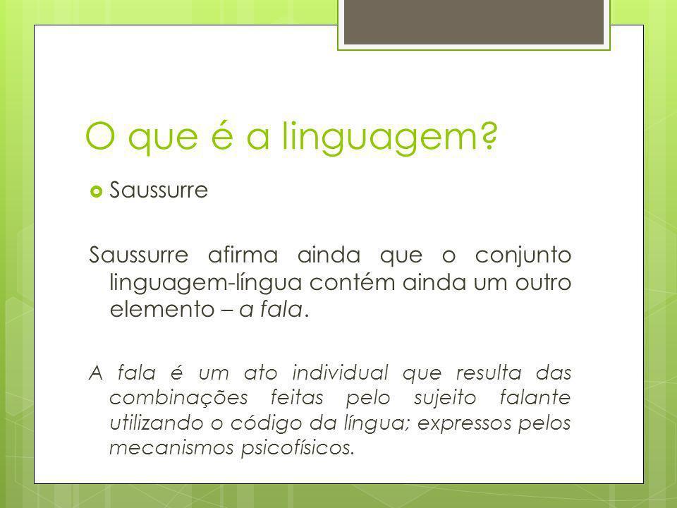 O que é a linguagem? Saussurre Saussurre afirma ainda que o conjunto linguagem-língua contém ainda um outro elemento – a fala. A fala é um ato individ