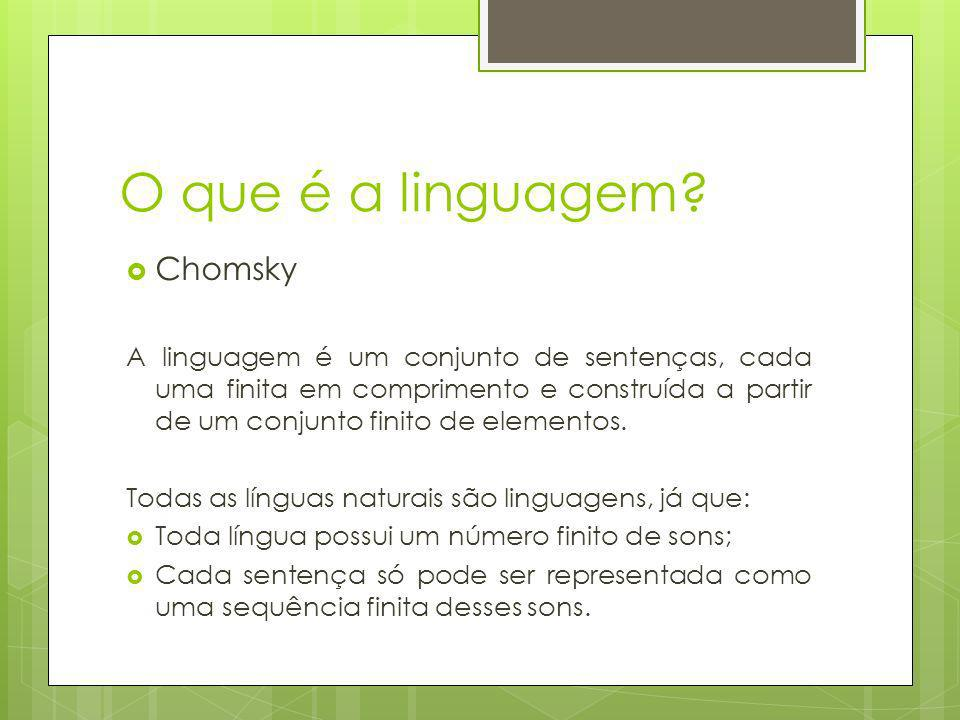 O que é a linguagem? Chomsky A linguagem é um conjunto de sentenças, cada uma finita em comprimento e construída a partir de um conjunto finito de ele