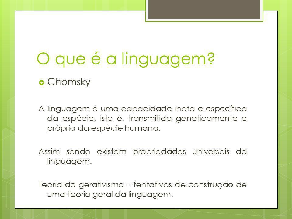 O que é a linguagem? Chomsky A linguagem é uma capacidade inata e específica da espécie, isto é, transmitida geneticamente e própria da espécie humana