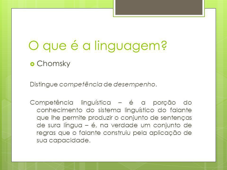 O que é a linguagem? Chomsky Distingue competência de desempenho. Competência linguística – é a porção do conhecimento do sistema linguístico do falan