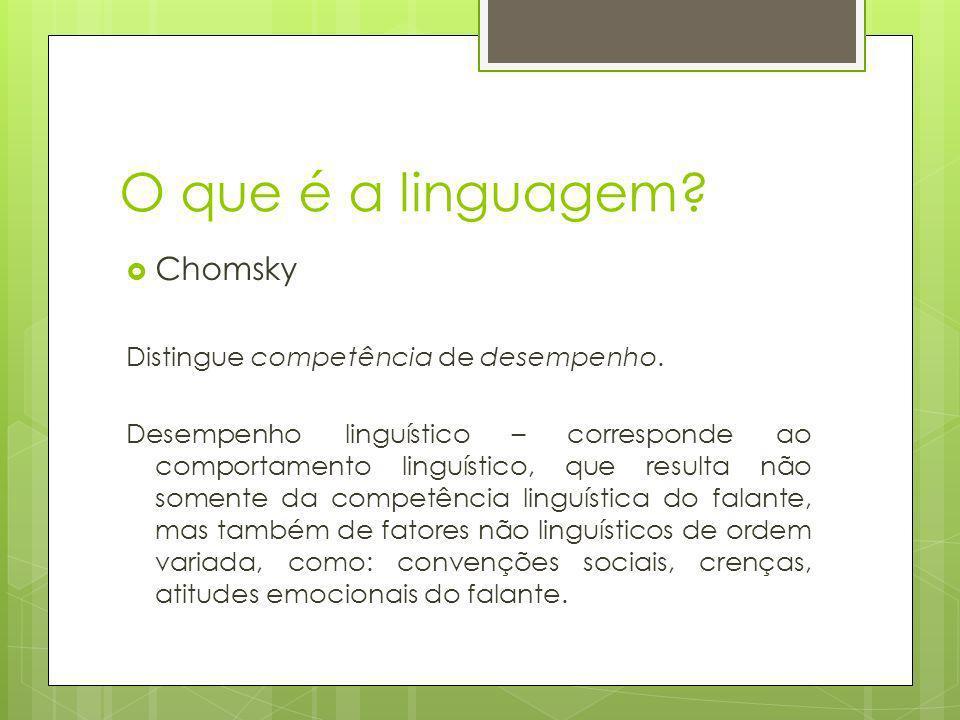 O que é a linguagem? Chomsky Distingue competência de desempenho. Desempenho linguístico – corresponde ao comportamento linguístico, que resulta não s