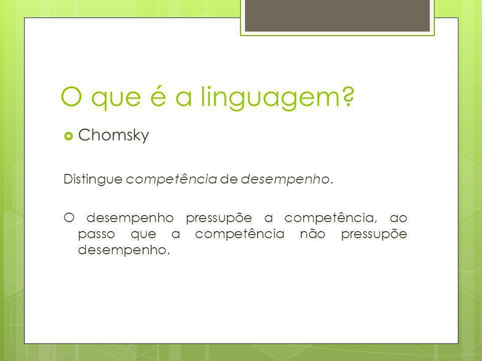 O que é a linguagem? Chomsky Distingue competência de desempenho. O desempenho pressupõe a competência, ao passo que a competência não pressupõe desem