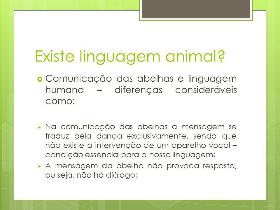 Existe linguagem animal? Comunicação das abelhas e linguagem humana – diferenças consideráveis como: Na comunicação das abelhas a mensagem se traduz p