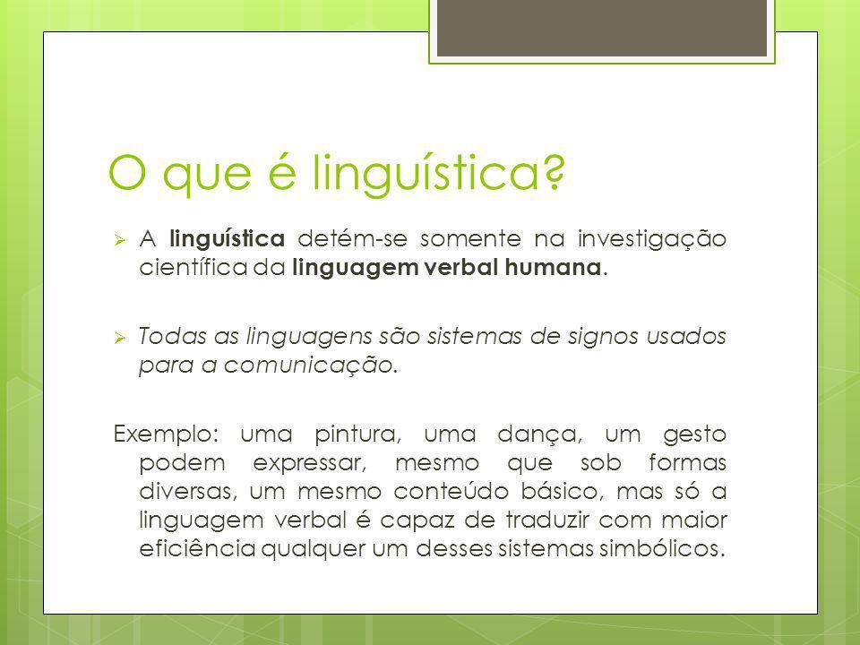 O que é linguística? A linguística detém-se somente na investigação científica da linguagem verbal humana. Todas as linguagens são sistemas de signos