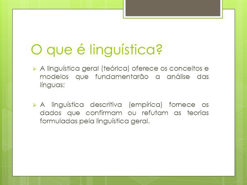 O que é linguística? A linguística geral (teórica) oferece os conceitos e modelos que fundamentarão a análise das línguas; A linguística descritiva (e
