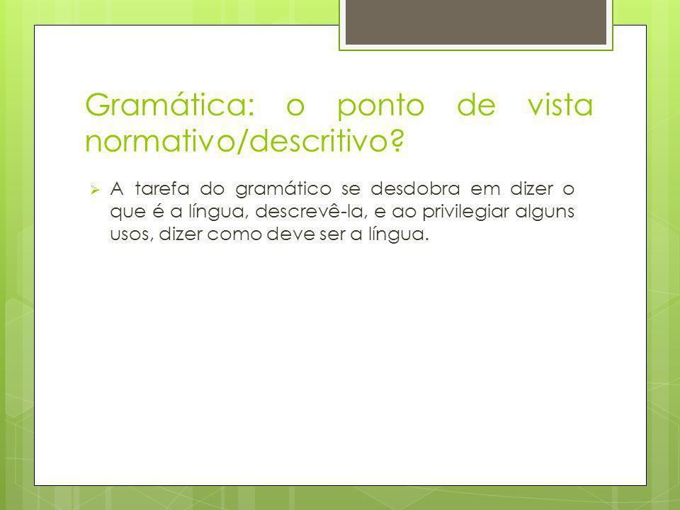 Gramática: o ponto de vista normativo/descritivo? A tarefa do gramático se desdobra em dizer o que é a língua, descrevê-la, e ao privilegiar alguns us