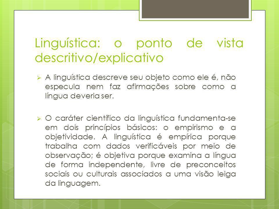 Linguística: o ponto de vista descritivo/explicativo A linguística descreve seu objeto como ele é, não especula nem faz afirmações sobre como a língua deveria ser.