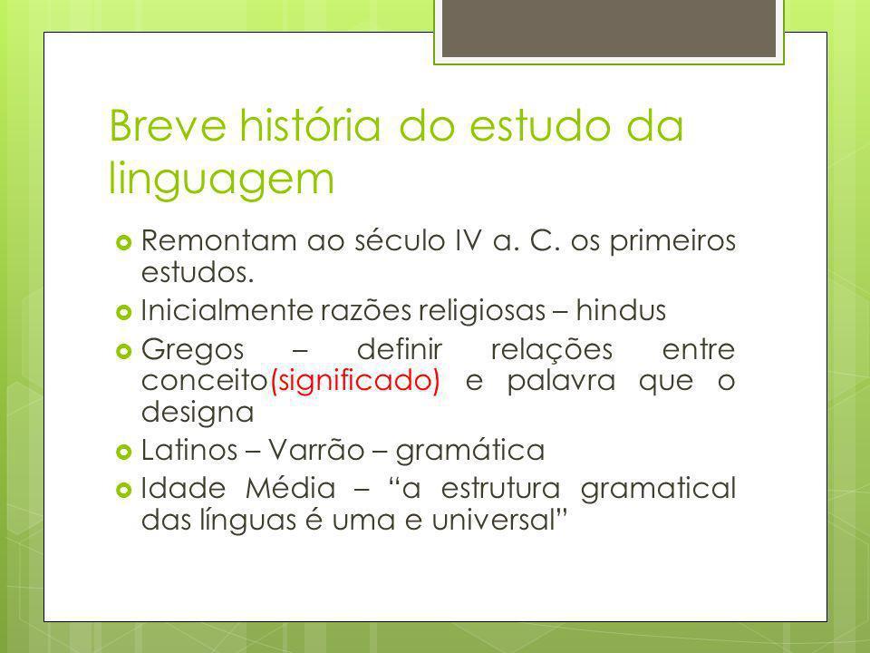 Breve história do estudo da linguagem Remontam ao século IV a. C. os primeiros estudos. Inicialmente razões religiosas – hindus Gregos – definir relaç
