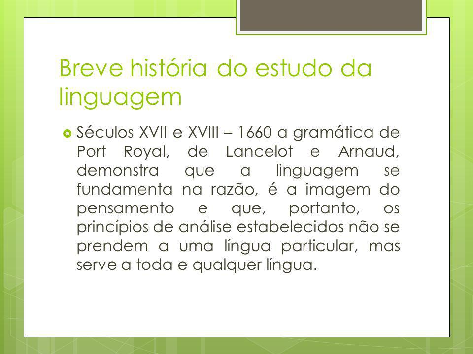 Breve história do estudo da linguagem Séculos XVII e XVIII – 1660 a gramática de Port Royal, de Lancelot e Arnaud, demonstra que a linguagem se fundam