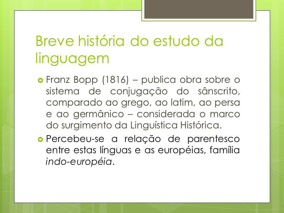 Breve história do estudo da linguagem Franz Bopp (1816) – publica obra sobre o sistema de conjugação do sânscrito, comparado ao grego, ao latim, ao persa e ao germânico – considerada o marco do surgimento da Linguística Histórica.