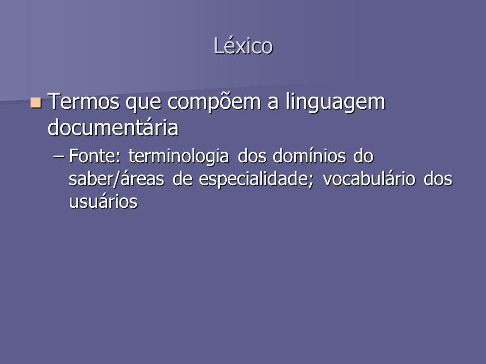 Léxico Termos que compõem a linguagem documentária Termos que compõem a linguagem documentária –Fonte: terminologia dos domínios do saber/áreas de esp