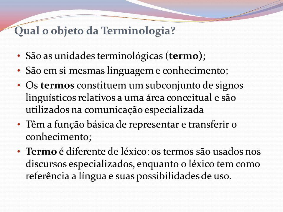Qual o objeto da Terminologia? São as unidades terminológicas (termo); São em si mesmas linguagem e conhecimento; Os termos constituem um subconjunto