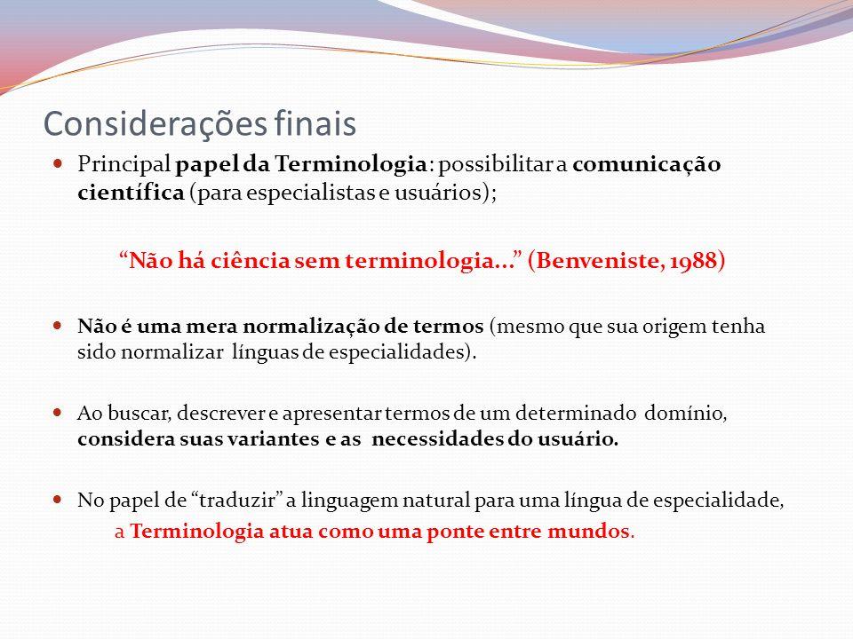 Considerações finais Principal papel da Terminologia: possibilitar a comunicação científica (para especialistas e usuários); Não há ciência sem termin