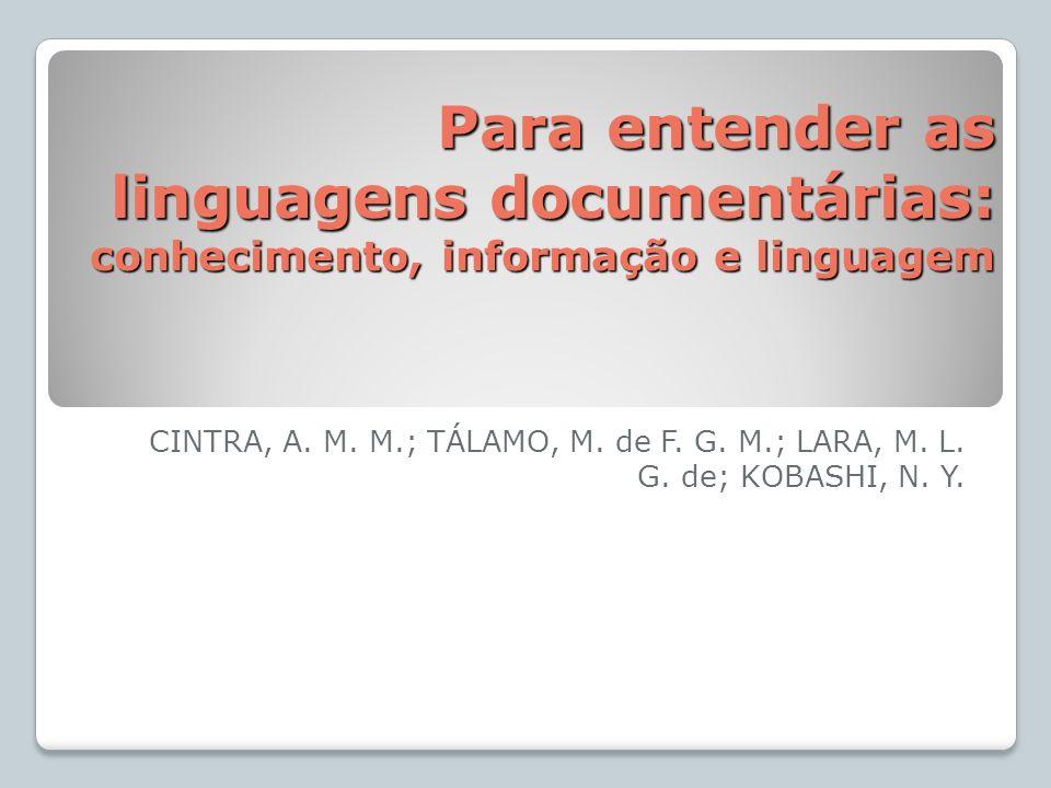 Para entender as linguagens documentárias: conhecimento, informação e linguagem CINTRA, A. M. M.; TÁLAMO, M. de F. G. M.; LARA, M. L. G. de; KOBASHI,