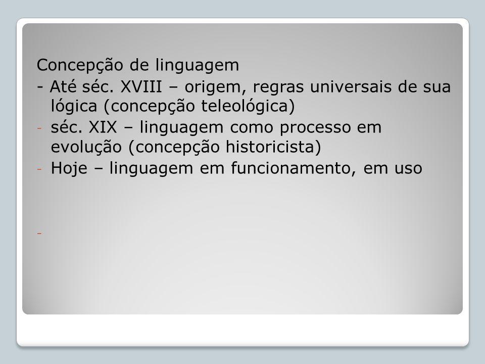 Concepção de linguagem - Até séc. XVIII – origem, regras universais de sua lógica (concepção teleológica) - séc. XIX – linguagem como processo em evol